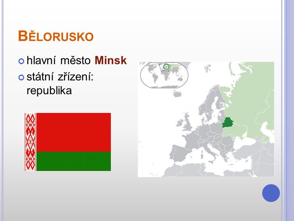 B ĚLORUSKO hlavní město Minsk státní zřízení: republika