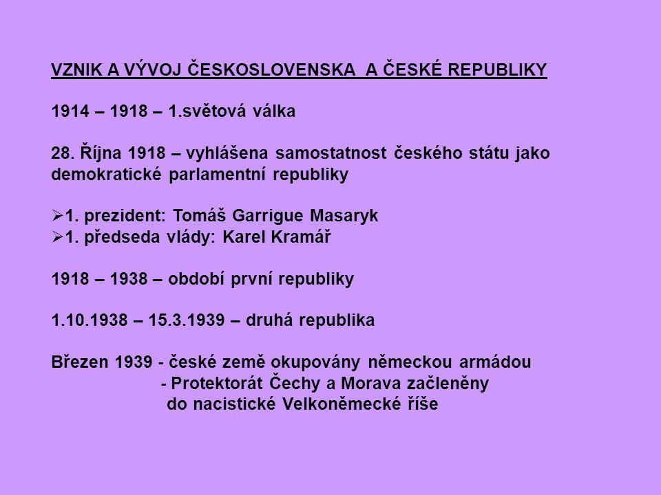VZNIK A VÝVOJ ČESKOSLOVENSKA A ČESKÉ REPUBLIKY 1914 – 1918 – 1.světová válka 28. Října 1918 – vyhlášena samostatnost českého státu jako demokratické p