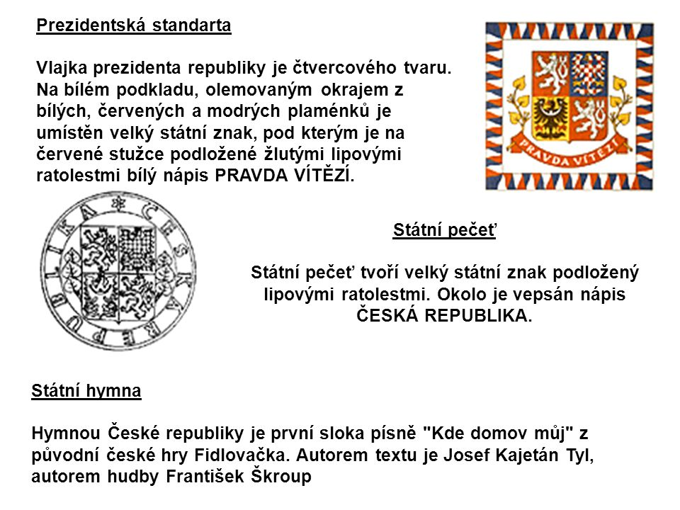 Prezidentská standarta Vlajka prezidenta republiky je čtvercového tvaru. Na bílém podkladu, olemovaným okrajem z bílých, červených a modrých plaménků