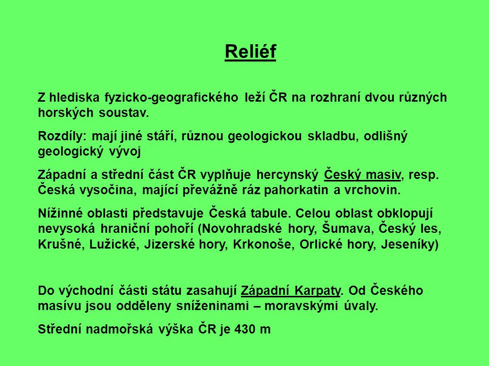Reliéf Z hlediska fyzicko-geografického leží ČR na rozhraní dvou různých horských soustav. Rozdíly: mají jiné stáří, různou geologickou skladbu, odliš