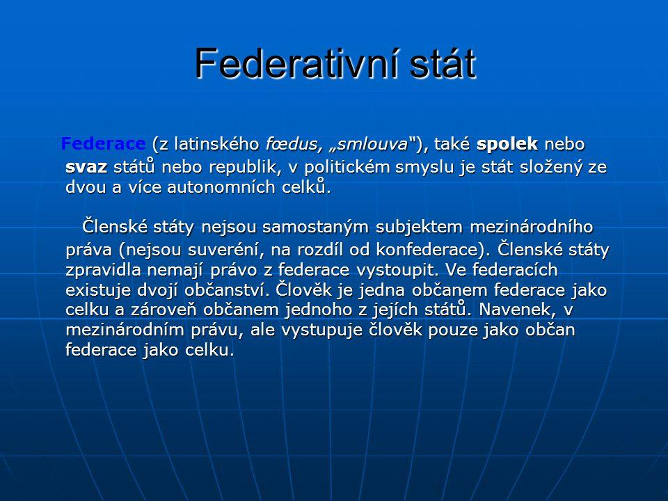 """Federativní stát (z latinského fœdus, """"smlouva ), také spolek nebo svaz států nebo republik, v politickém smyslu je stát složený ze dvou a více autonomních celků."""