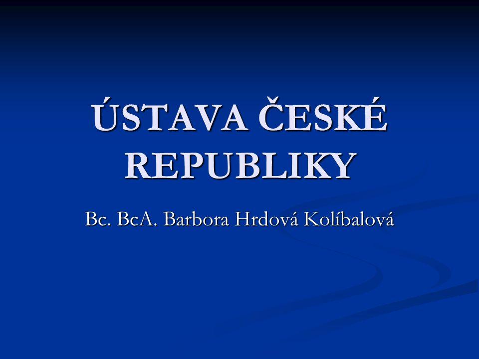 ÚSTAVA ČESKÉ REPUBLIKY Bc. BcA. Barbora Hrdová Kolíbalová