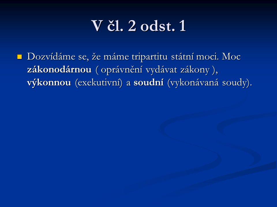 V čl. 2 odst. 1 Dozvídáme se, že máme tripartitu státní moci. Moc zákonodárnou ( oprávnění vydávat zákony ), výkonnou (exekutivní) a soudní (vykonávan