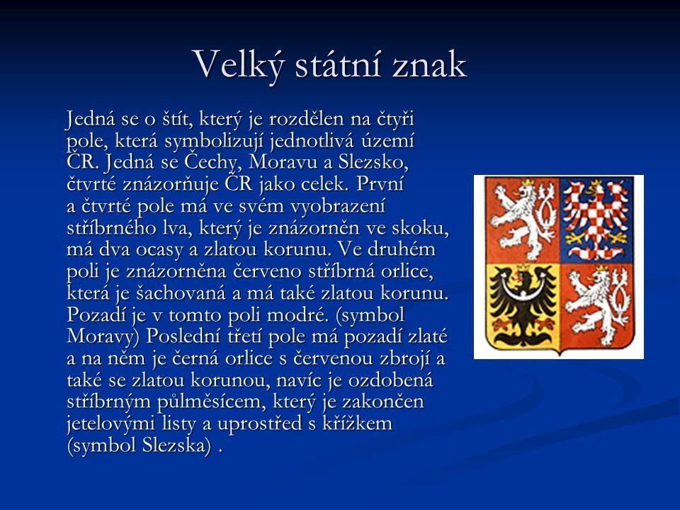 Velký státní znak Velký státní znak Jedná se o štít, který je rozdělen na čtyři pole, která symbolizují jednotlivá území ČR. Jedná se Čechy, Moravu a