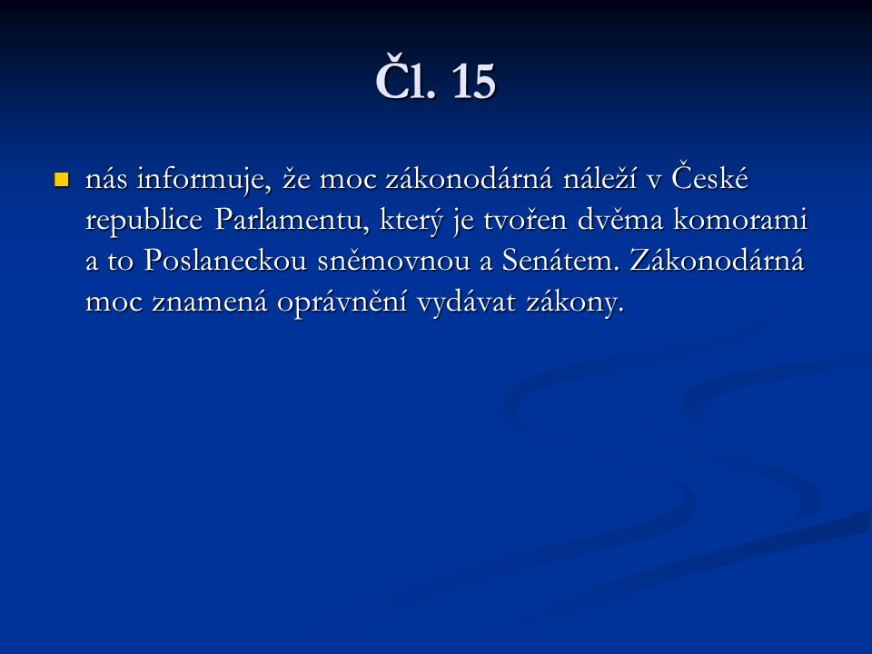 Čl. 15 nás informuje, že moc zákonodárná náleží v České republice Parlamentu, který je tvořen dvěma komorami a to Poslaneckou sněmovnou a Senátem. Zák