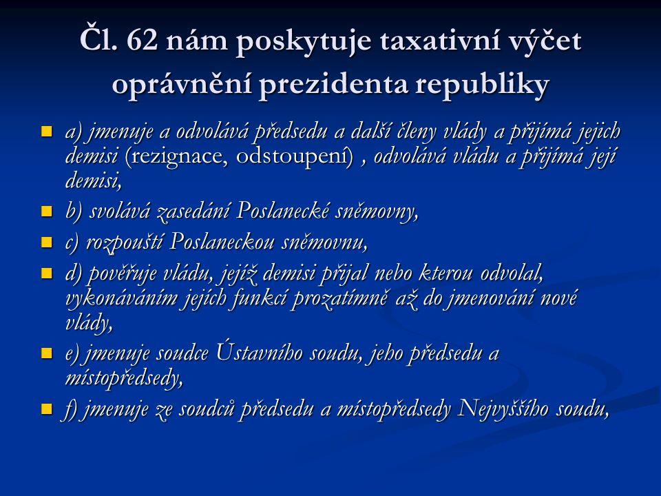 Čl. 62 nám poskytuje taxativní výčet oprávnění prezidenta republiky a) jmenuje a odvolává předsedu a další členy vlády a přijímá jejich demisi (rezign