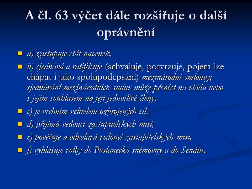 A čl. 63 výčet dále rozšiřuje o další oprávnění a) zastupuje stát navenek, a) zastupuje stát navenek, b) sjednává a ratifikuje (schvaluje, potvrzuje,