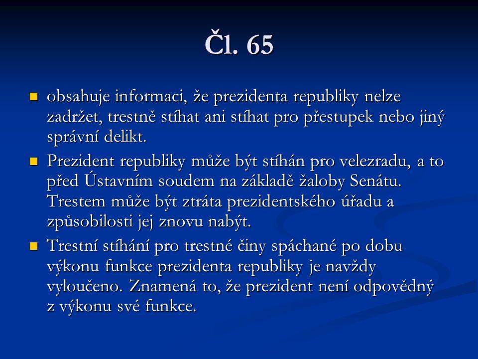 Čl. 65 obsahuje informaci, že prezidenta republiky nelze zadržet, trestně stíhat ani stíhat pro přestupek nebo jiný správní delikt. obsahuje informaci