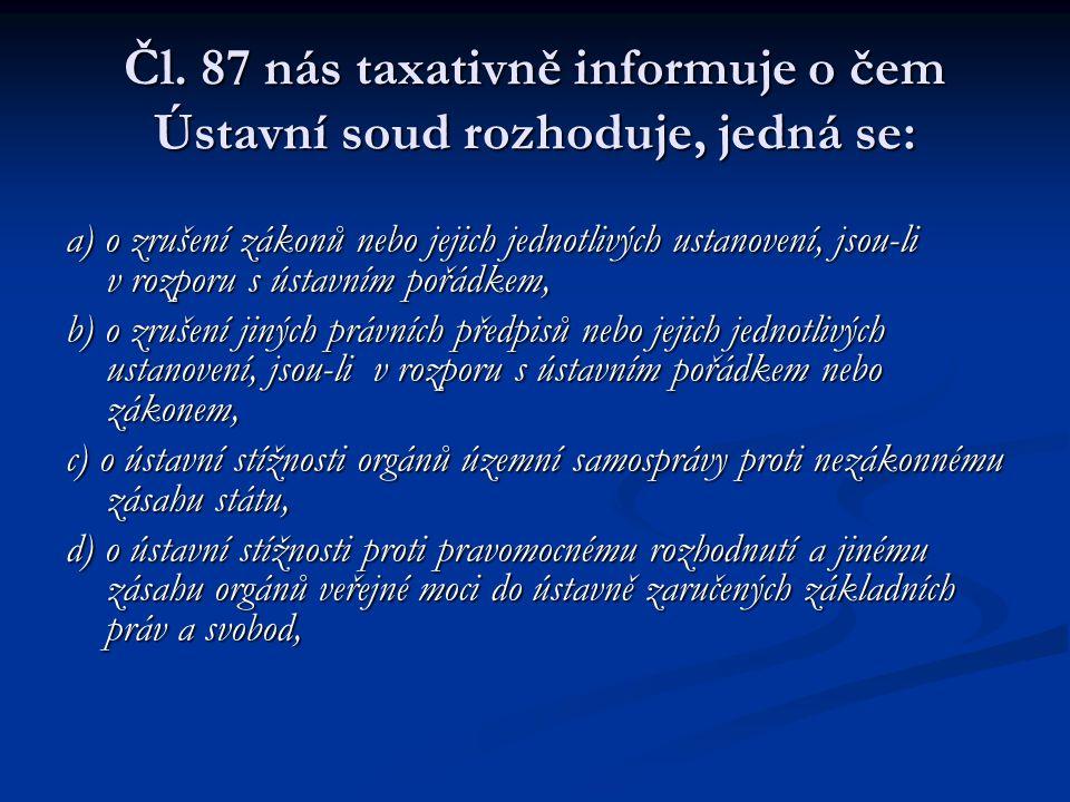 Čl. 87 nás taxativně informuje o čem Ústavní soud rozhoduje, jedná se: a) o zrušení zákonů nebo jejich jednotlivých ustanovení, jsou-li v rozporu s ús