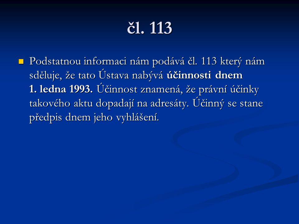 čl. 113 Podstatnou informaci nám podává čl. 113 který nám sděluje, že tato Ústava nabývá účinnosti dnem 1. ledna 1993. Účinnost znamená, že právní úči