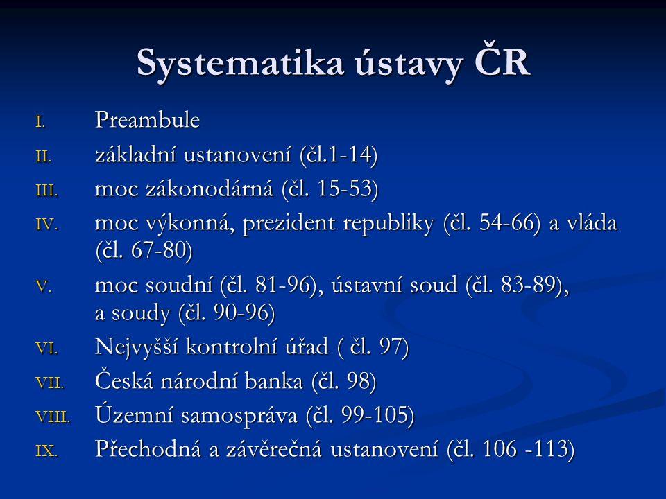 Systematika ústavy ČR I. Preambule II. základní ustanovení (čl.1-14) III. moc zákonodárná (čl. 15-53) IV. moc výkonná, prezident republiky (čl. 54-66)