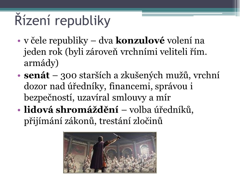 Řízení republiky v čele republiky – dva konzulové volení na jeden rok (byli zároveň vrchními veliteli řím. armády) senát – 300 starších a zkušených mu
