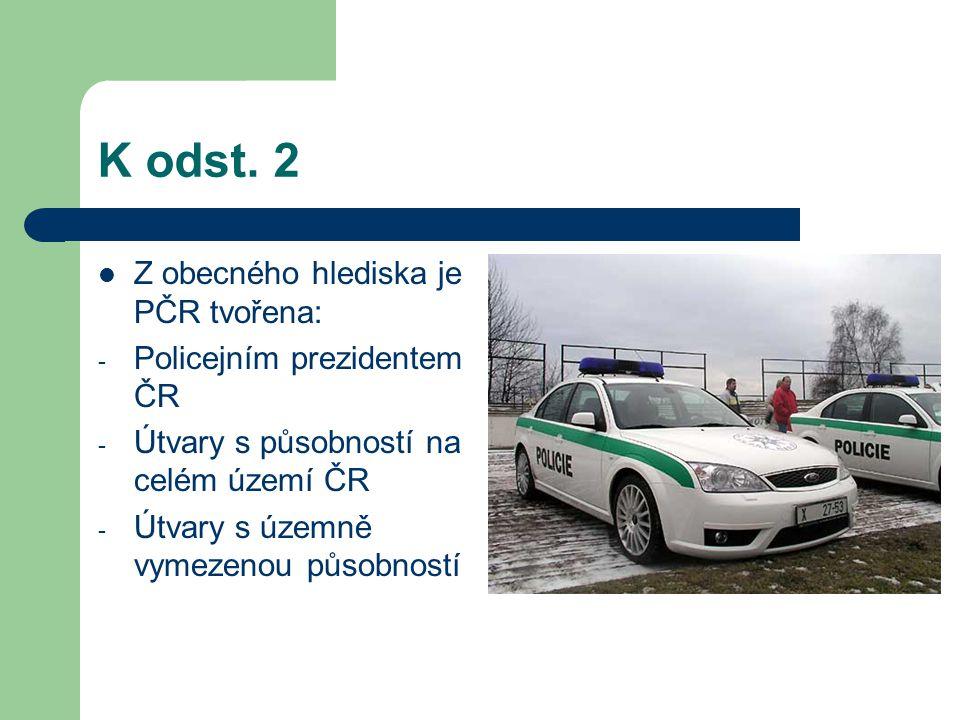 K odst. 2 Z obecného hlediska je PČR tvořena: - Policejním prezidentem ČR - Útvary s působností na celém území ČR - Útvary s územně vymezenou působnos