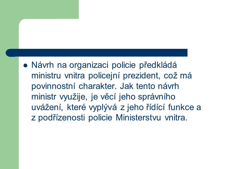 Návrh na organizaci policie předkládá ministru vnitra policejní prezident, což má povinnostní charakter. Jak tento návrh ministr využije, je věcí jeho