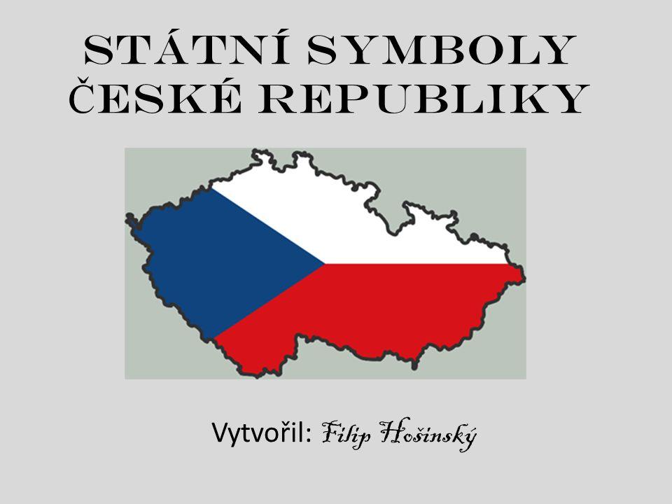Státní symboly Č eské republiky Vytvořil: Filip Hošinský