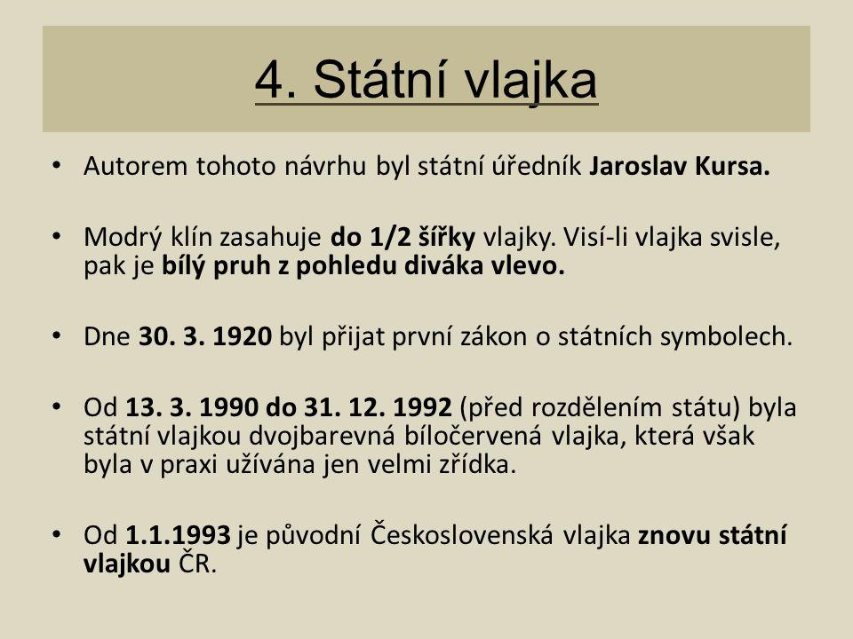 4. Státní vlajka Autorem tohoto návrhu byl státní úředník Jaroslav Kursa. Modrý klín zasahuje do 1/2 šířky vlajky. Visí-li vlajka svisle, pak je bílý