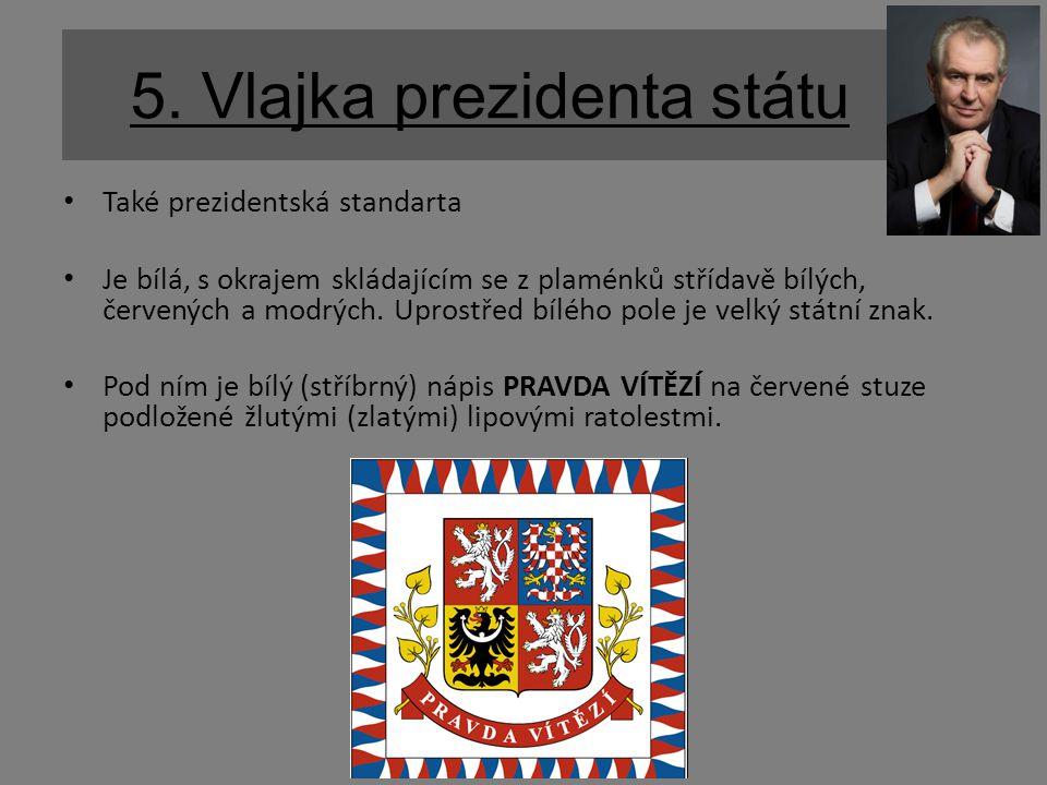 5. Vlajka prezidenta státu Také prezidentská standarta Je bílá, s okrajem skládajícím se z plaménků střídavě bílých, červených a modrých. Uprostřed bí