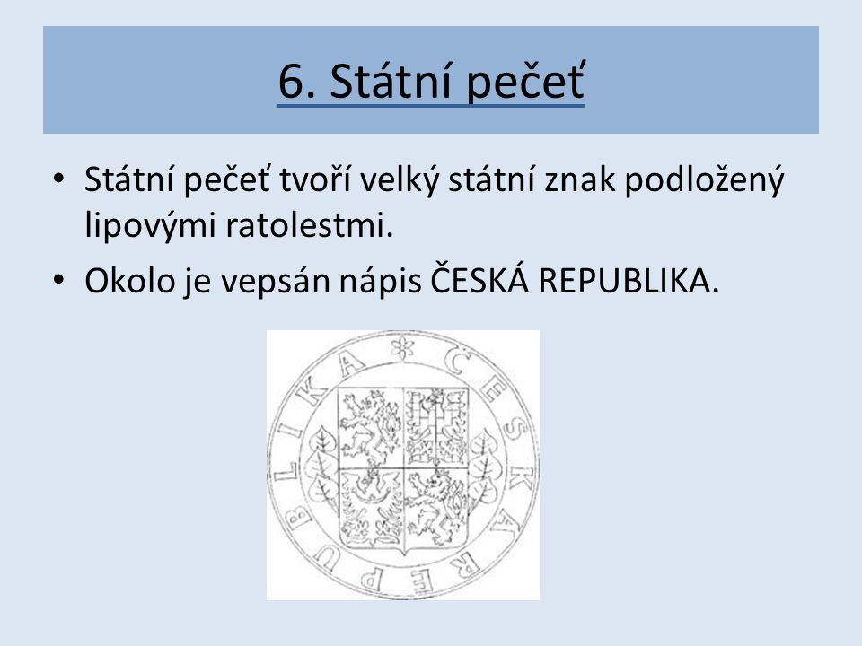 6. Státní pečeť Státní pečeť tvoří velký státní znak podložený lipovými ratolestmi. Okolo je vepsán nápis ČESKÁ REPUBLIKA.