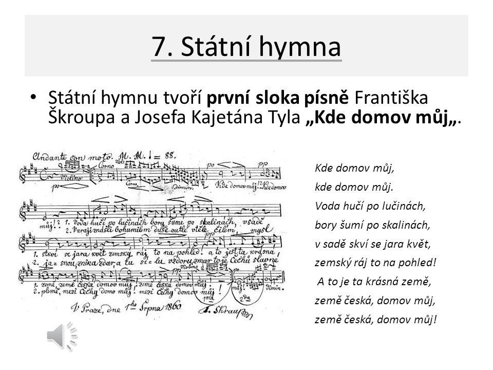 """7. Státní hymna Státní hymnu tvoří první sloka písně Františka Škroupa a Josefa Kajetána Tyla """"Kde domov můj"""". Kde domov můj, kde domov můj. Voda hučí"""