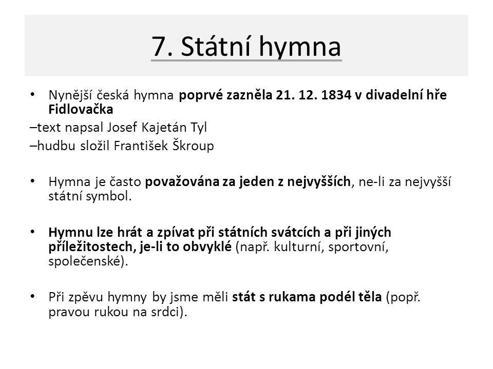 7. Státní hymna Nynější česká hymna poprvé zazněla 21. 12. 1834 v divadelní hře Fidlovačka –text napsal Josef Kajetán Tyl –hudbu složil František Škro
