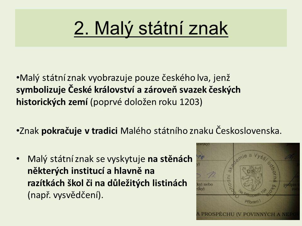 2. Malý státní znak Malý státní znak vyobrazuje pouze českého lva, jenž symbolizuje České království a zároveň svazek českých historických zemí (poprv