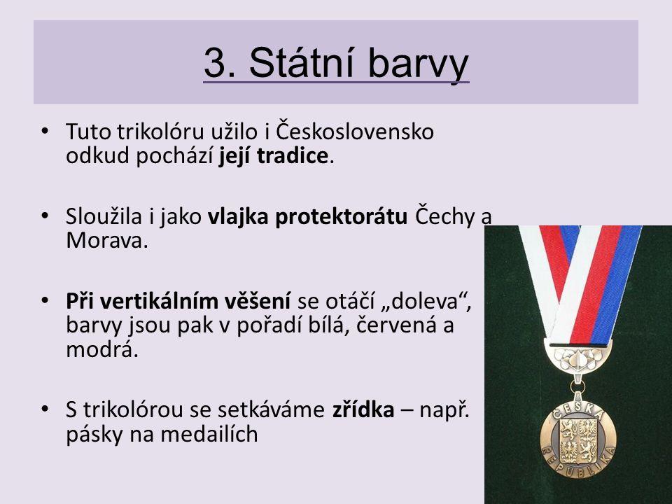3. Státní barvy Tuto trikolóru užilo i Československo odkud pochází její tradice. Sloužila i jako vlajka protektorátu Čechy a Morava. Při vertikálním