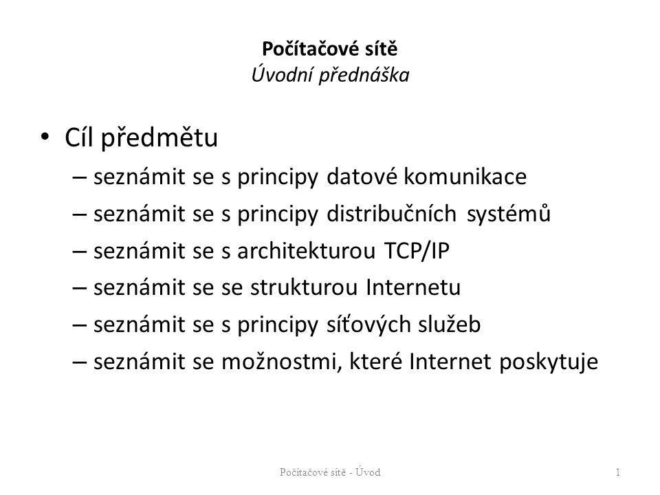 Počítačové sítě Úvodní přednáška Cíl předmětu – seznámit se s principy datové komunikace – seznámit se s principy distribučních systémů – seznámit se s architekturou TCP/IP – seznámit se se strukturou Internetu – seznámit se s principy síťových služeb – seznámit se možnostmi, které Internet poskytuje Počítačové sítě - Úvod1