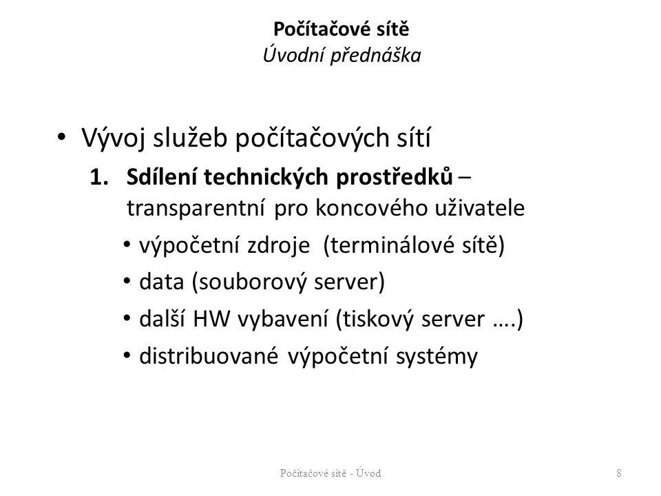 Počítačové sítě Úvodní přednáška Vývoj služeb počítačových sítí 1.Sdílení technických prostředků – transparentní pro koncového uživatele výpočetní zdroje (terminálové sítě) data (souborový server) další HW vybavení (tiskový server ….) distribuované výpočetní systémy Počítačové sítě - Úvod8