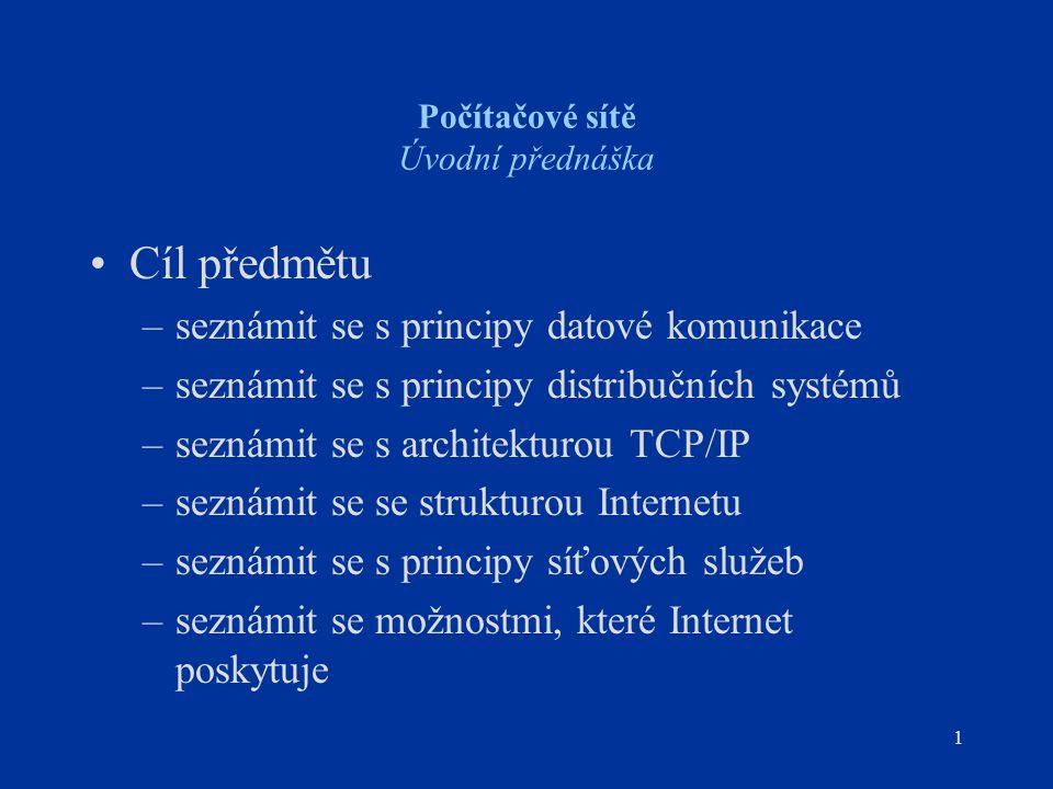 1 Počítačové sítě Úvodní přednáška Cíl předmětu –seznámit se s principy datové komunikace –seznámit se s principy distribučních systémů –seznámit se s