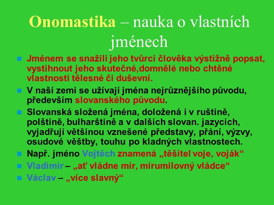 Onomastika – nauka o vlastních jménech Jménem se snažili jeho tvůrci člověka výstižně popsat, vystihnout jeho skutečné,domnělé nebo chtěné vlastnosti tělesné či duševní.