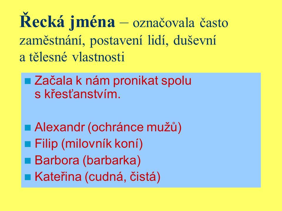 Řecká jména – označovala často zaměstnání, postavení lidí, duševní a tělesné vlastnosti Začala k nám pronikat spolu s křesťanstvím.