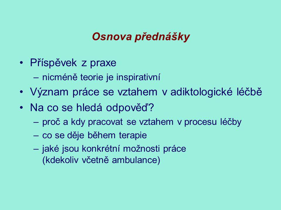 Osnova přednášky Příspěvek z praxe –nicméně teorie je inspirativní Význam práce se vztahem v adiktologické léčbě Na co se hledá odpověď.