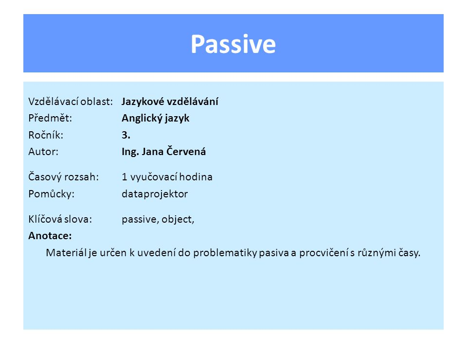 Passive Vzdělávací oblast:Jazykové vzdělávání Předmět:Anglický jazyk Ročník:3. Autor:Ing. Jana Červená Časový rozsah:1 vyučovací hodina Pomůcky:datapr