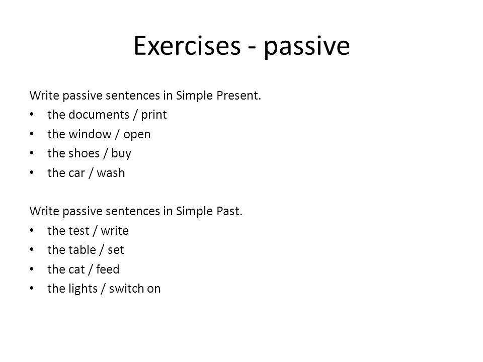 Exercises - passive Write passive sentences in Simple Present. the documents / print the window / open the shoes / buy the car / wash Write passive se