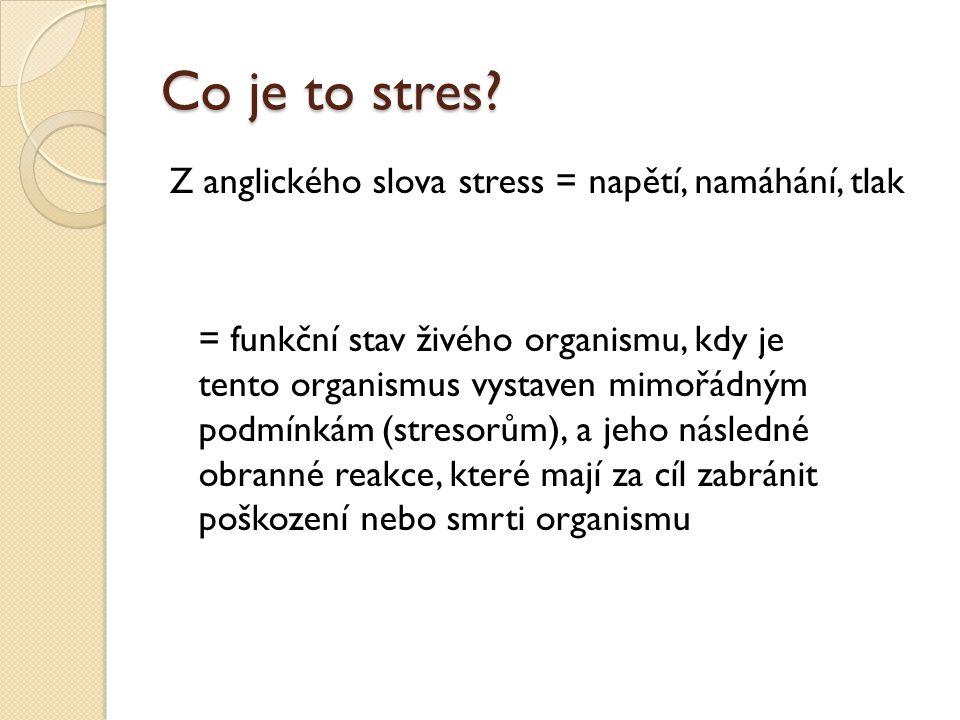 Co je to stres? Z anglického slova stress = napětí, namáhání, tlak = funkční stav živého organismu, kdy je tento organismus vystaven mimořádným podmín