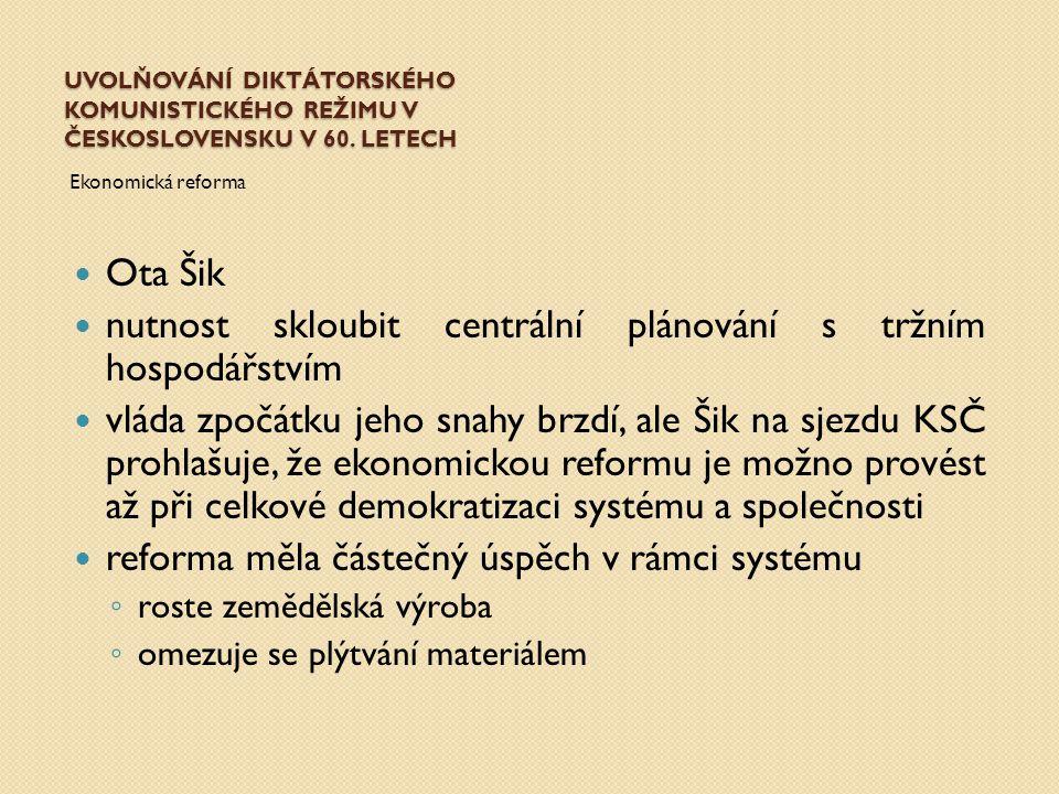 UVOLŇOVÁNÍ DIKTÁTORSKÉHO KOMUNISTICKÉHO REŽIMU V ČESKOSLOVENSKU V 60. LETECH Ekonomická reforma Ota Šik nutnost skloubit centrální plánování s tržním