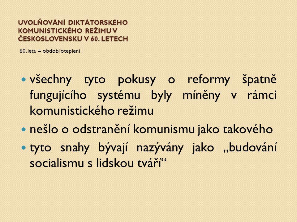 UVOLŇOVÁNÍ DIKTÁTORSKÉHO KOMUNISTICKÉHO REŽIMU V ČESKOSLOVENSKU V 60. LETECH 60. léta = období oteplení všechny tyto pokusy o reformy špatně fungující