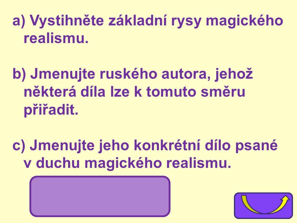 a) Vystihněte základní rysy magického realismu. b) Jmenujte ruského autora, jehož některá díla lze k tomuto směru přiřadit. c) Jmenujte jeho konkrétní
