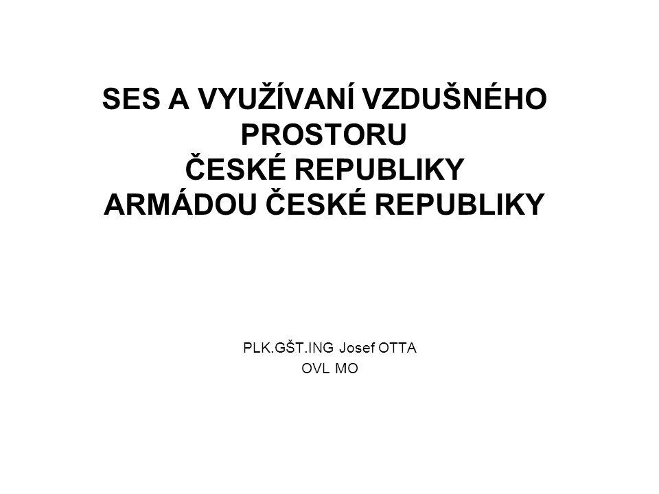 SES A VYUŽÍVANÍ VZDUŠNÉHO PROSTORU ČESKÉ REPUBLIKY ARMÁDOU ČESKÉ REPUBLIKY PLK.GŠT.ING Josef OTTA OVL MO