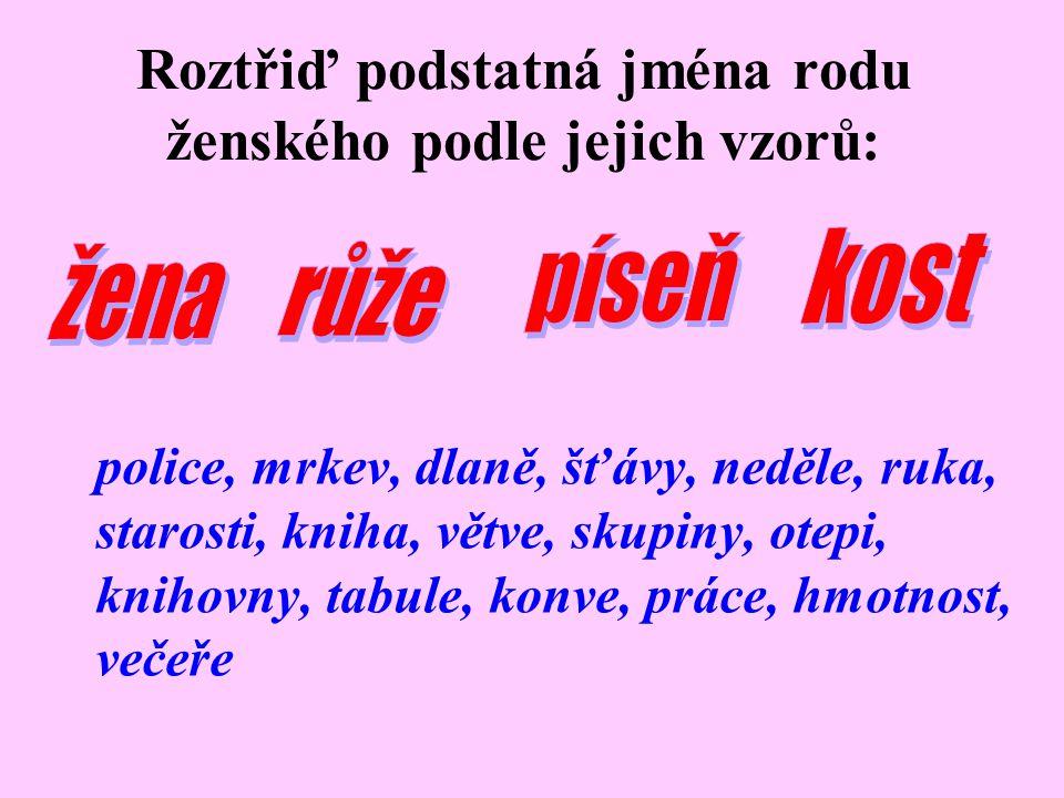 Roztřiď podstatná jména rodu ženského podle jejich vzorů: police, mrkev, dlaně, šťávy, neděle, ruka, starosti, kniha, větve, skupiny, otepi, knihovny, tabule, konve, práce, hmotnost, večeře