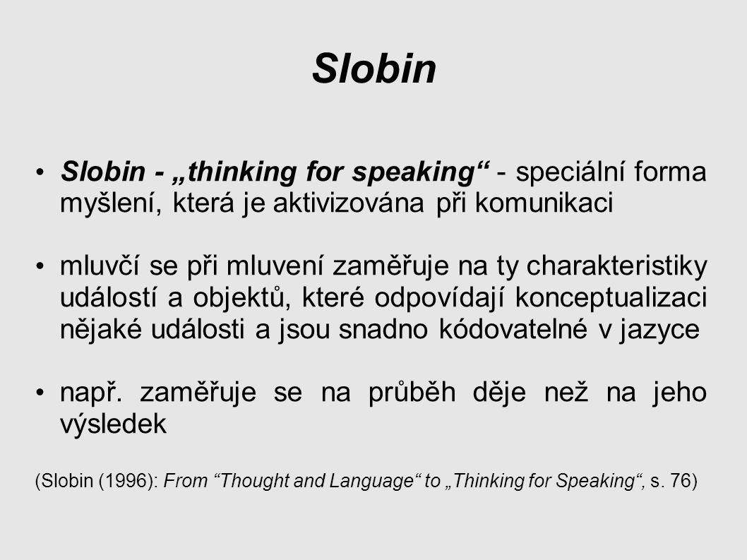 """Slobin Slobin - """"thinking for speaking - speciální forma myšlení, která je aktivizována při komunikaci mluvčí se při mluvení zaměřuje na ty charakteristiky událostí a objektů, které odpovídají konceptualizaci nějaké události a jsou snadno kódovatelné v jazyce např."""
