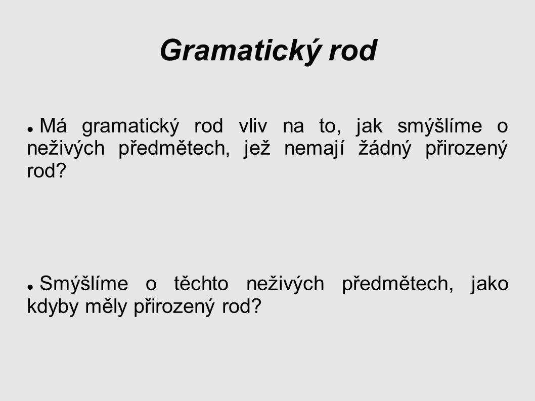 Gramatický rod Má gramatický rod vliv na to, jak smýšlíme o neživých předmětech, jež nemají žádný přirozený rod.