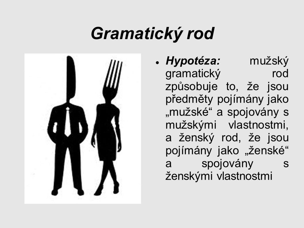 """Gramatický rod Hypotéza: mužský gramatický rod způsobuje to, že jsou předměty pojímány jako """"mužské a spojovány s mužskými vlastnostmi, a ženský rod, že jsou pojímány jako """"ženské a spojovány s ženskými vlastnostmi"""