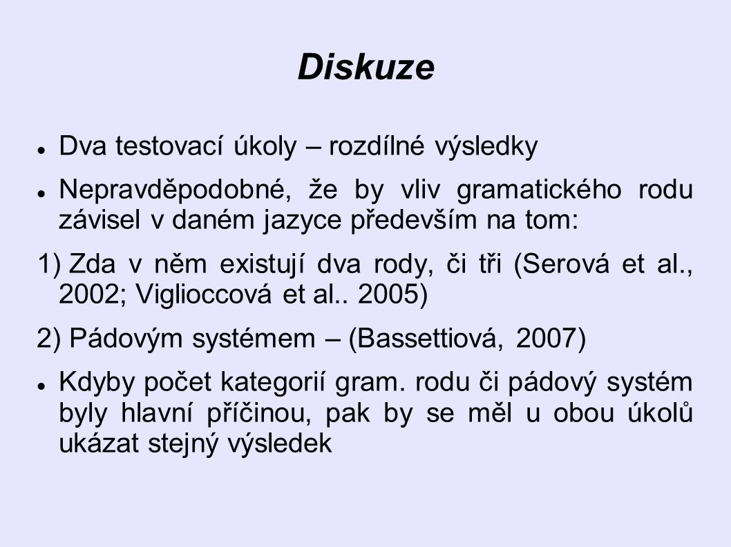 Diskuze Dva testovací úkoly – rozdílné výsledky Nepravděpodobné, že by vliv gramatického rodu závisel v daném jazyce především na tom: 1) Zda v něm existují dva rody, či tři (Serová et al., 2002; Viglioccová et al..