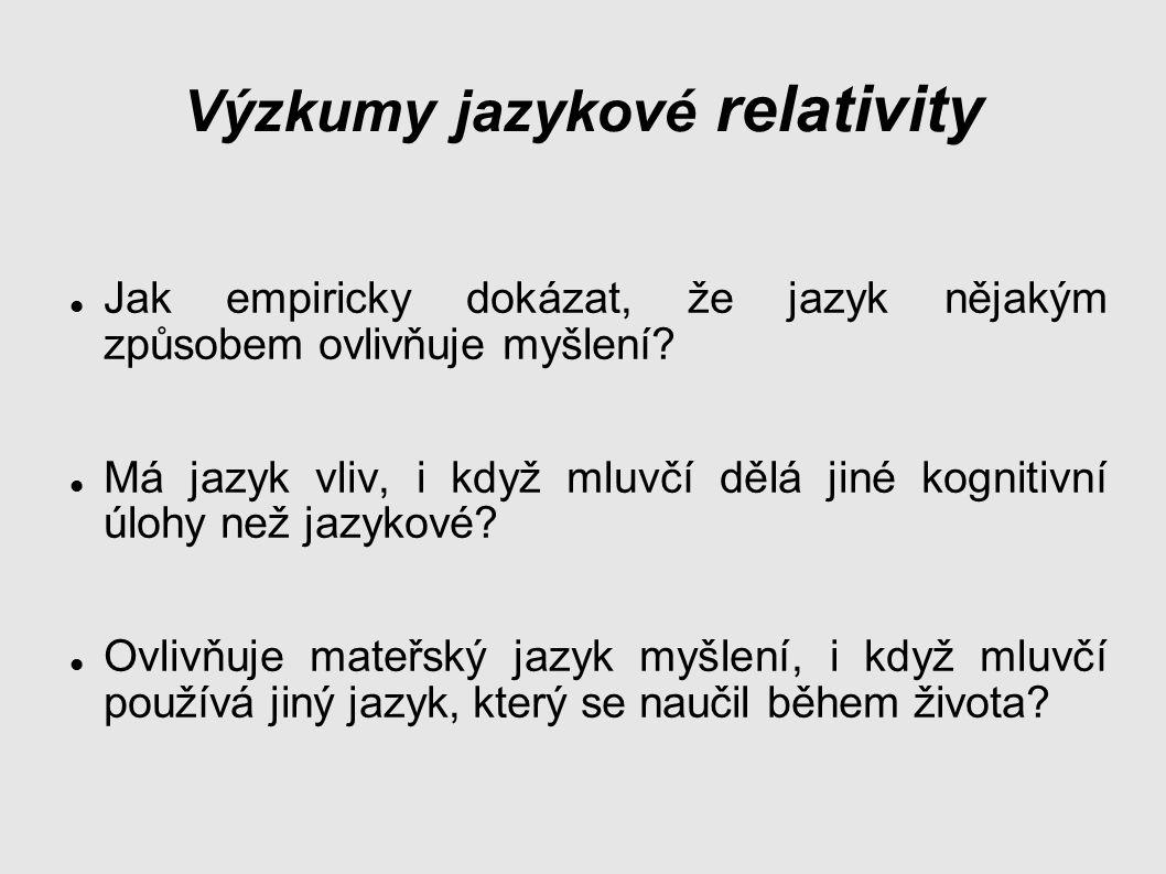 Výzkumy jazykové relativity Jak empiricky dokázat, že jazyk nějakým způsobem ovlivňuje myšlení.