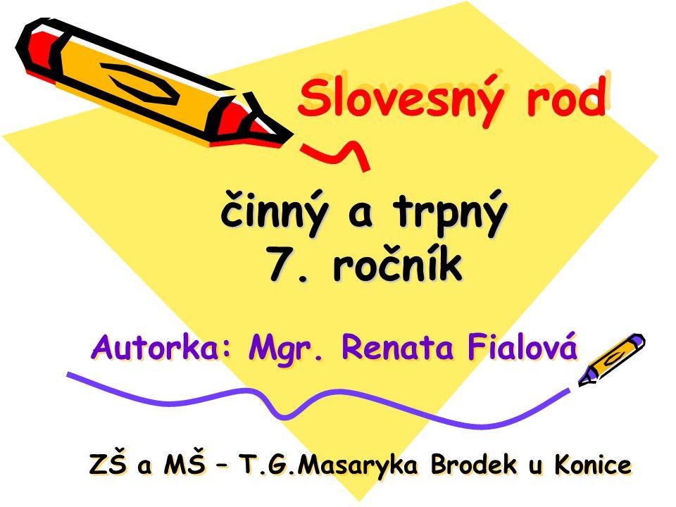 Slovesný rod činný a trpný 7. ročník Autorka: Mgr. Renata Fialová ZŠ a MŠ – T.G.Masaryka Brodek u Konice