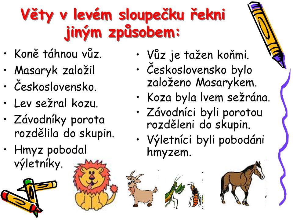 Věty v levém sloupečku řekni jiným způsobem: Koně táhnou vůz. Masaryk založil Československo. Lev sežral kozu. Závodníky porota rozdělila do skupin. H