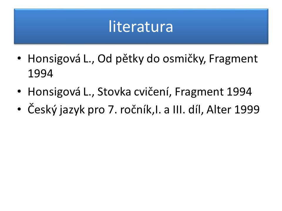 literatura Honsigová L., Od pětky do osmičky, Fragment 1994 Honsigová L., Stovka cvičení, Fragment 1994 Český jazyk pro 7.