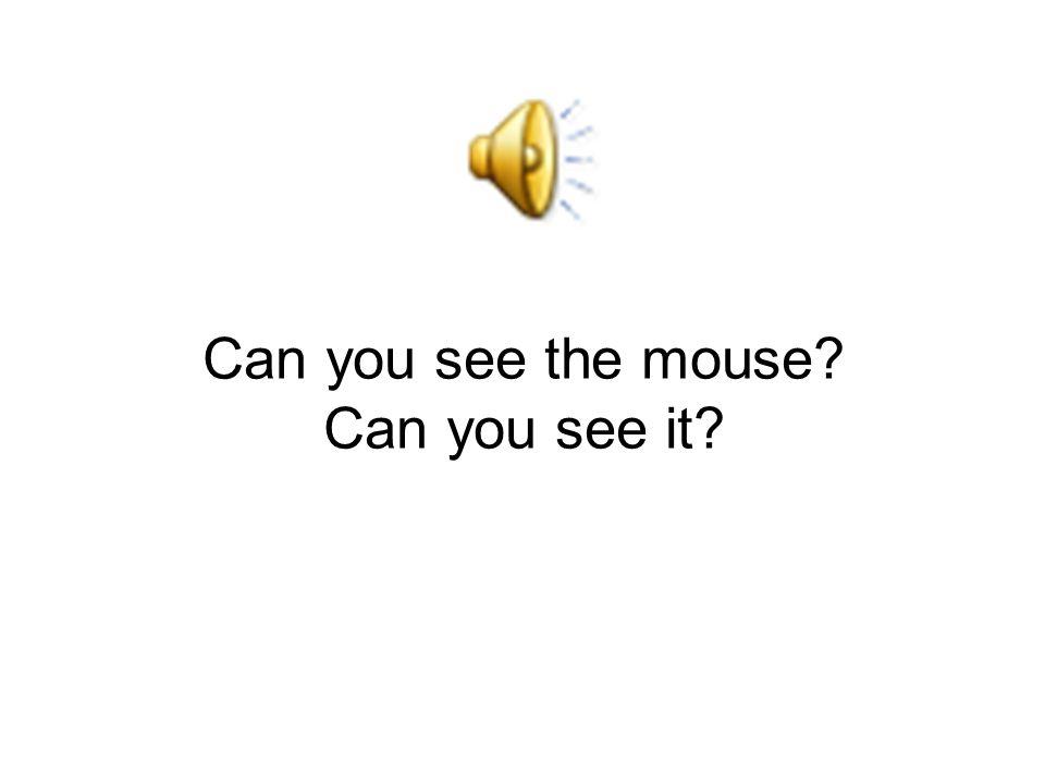 Vidíš tu myš? Vidíš jí?
