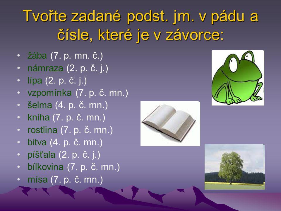 Tvořte zadané podst. jm. v pádu a čísle, které je v závorce: žába (7. p. mn. č.) námraza (2. p. č. j.) lípa (2. p. č. j.) vzpomínka (7. p. č. mn.) šel